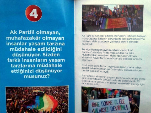 [Left-hand leaflet] People who are not from the AK Party [AKP- Justice and Development Party] and who are not conservative think there is an intervention to their life styles. Do you think you intervene in the life styles of people different than you? [Right-hand leaflet] AK Party has been in power for 13 years. It has solved the problems of the conservative segment, which brought it [the party] to power, only in the last 4 years after it even had to pull through the dangers of party closure. Turkey is a country that can hold a Gay Pride on Istiklal Avenue in the middle of the month of Ramadan. The increased visibility of conservative people does not carry the meaning that there is an intervention to people's life styles. Yes, now there is visibility of more people in head scarves and people who can practice their religion more comfortably because they were under pressure before. AK Party has never had and will never have the intention to intervene in anybody's life style. In the period of 13 years, there has only been a fight for the equality of wronged segments.
